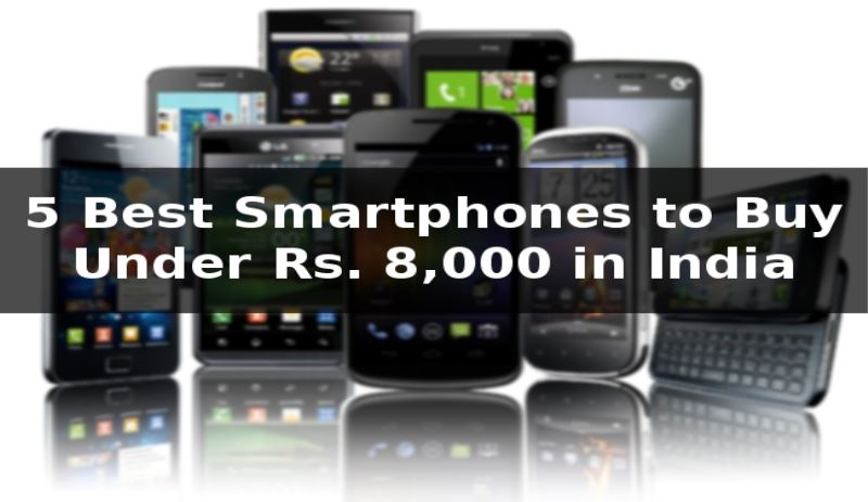 5 Best Smartphones to Buy Under Rs. 8,000 in India